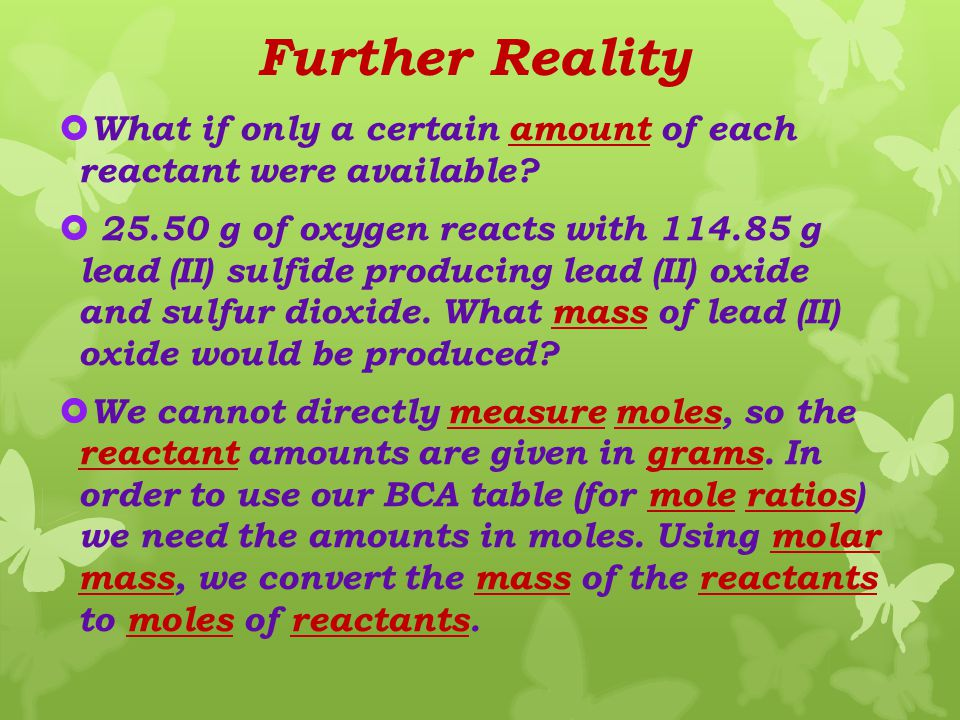 Adjusting To Reality  Equation: 2PbS + 3O 2  2PbO + 2SO 2 Before :.40 mol xs mol 0 mol 0 mol Change -.40 mol - xs mol +.40 mol +.40 mol ____________________________________ After 0 mol xs mol.40 mol.40 mol  Excess is written (xs) and indicates there is some reactant remaining.