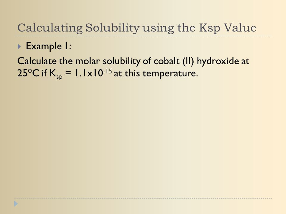 Calculating Solubility using the Ksp Value  Example 1: Calculate the molar solubility of cobalt (II) hydroxide at 25 ⁰ C if K sp = 1.1x10 -15 at this