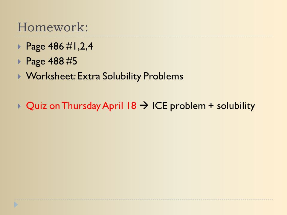 Homework:  Page 486 #1,2,4  Page 488 #5  Worksheet: Extra Solubility Problems  Quiz on Thursday April 18  ICE problem + solubility