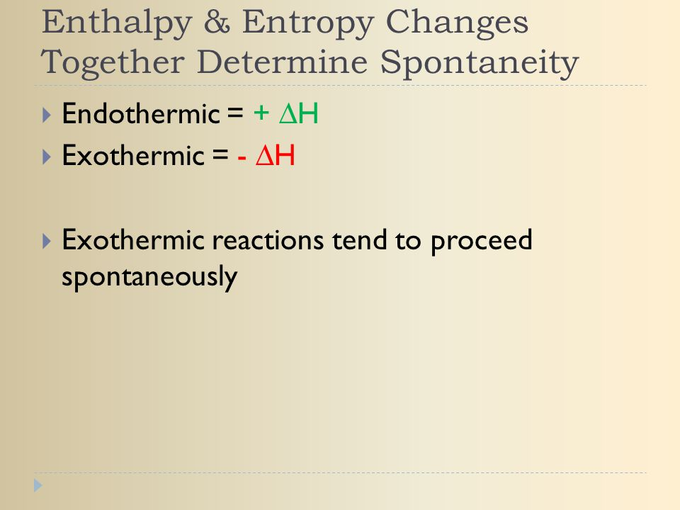 Enthalpy & Entropy Changes Together Determine Spontaneity  Endothermic = + ∆H  Exothermic = - ∆H  Exothermic reactions tend to proceed spontaneousl