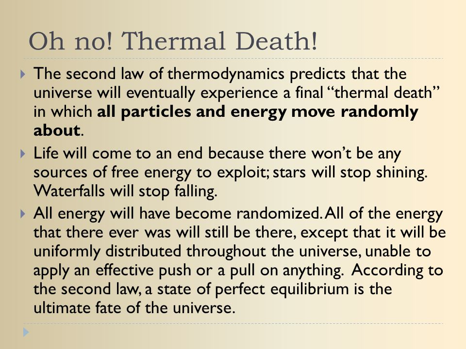 """Oh no! Thermal Death!  The second law of thermodynamics predicts that the universe will eventually experience a final """"thermal death"""" in which all pa"""