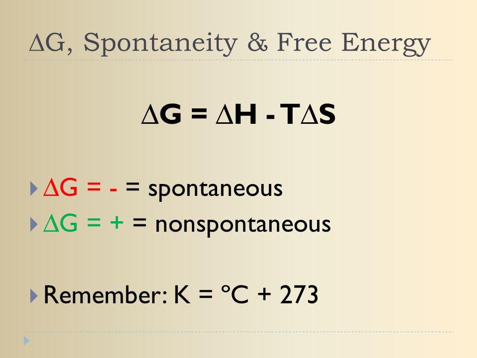 ∆G, Spontaneity & Free Energy ∆G = ∆H - T∆S  ∆G = - = spontaneous  ∆G = + = nonspontaneous  Remember: K = ºC + 273