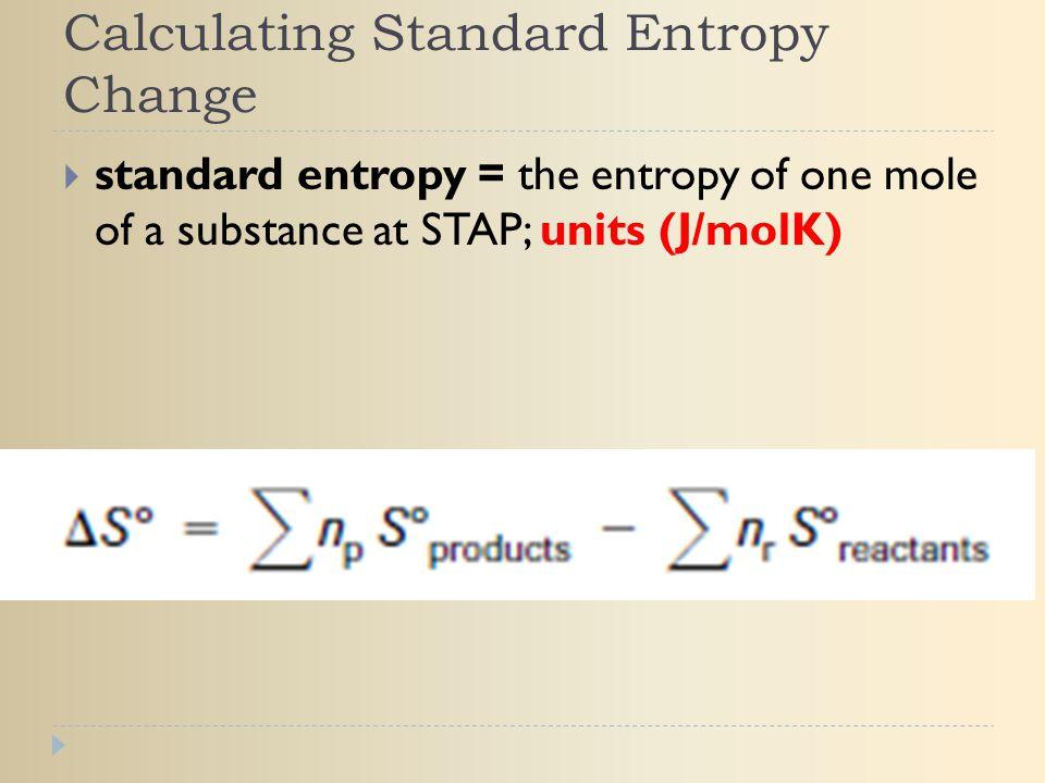 Calculating Standard Entropy Change  standard entropy = the entropy of one mole of a substance at STAP; units (J/molK)