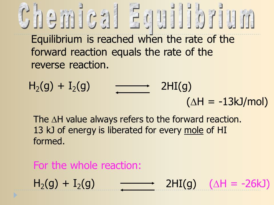 H 2 (g) + I 2 (g) 2HI(g) (  H = -13kJ/mol) The  H value always refers to the forward reaction. 13 kJ of energy is liberated for every mole of HI for
