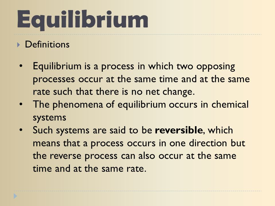 Equilibrium  Definitions Equilibrium is a process in which two opposing processes occur at the same time and at the same rate such that there is no n