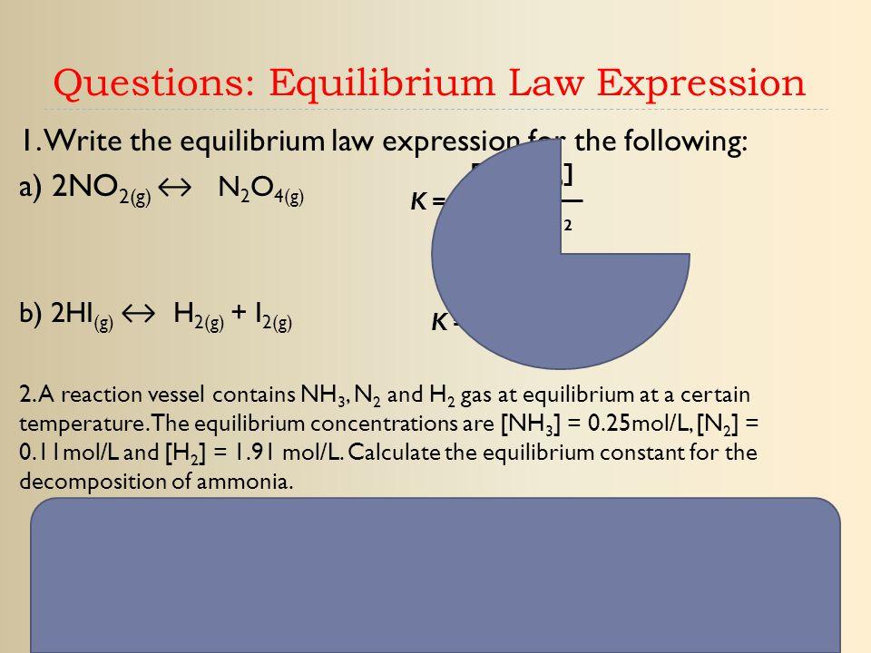 Questions: Equilibrium Law Expression 1. Write the equilibrium law expression for the following: a) 2NO 2(g) ↔ N 2 O 4(g) b) 2HI (g) ↔ H 2(g) + I 2(g)