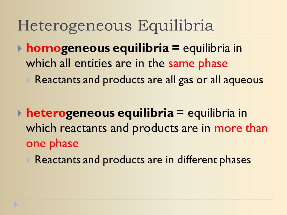 Heterogeneous Equilibria  homogeneous equilibria = equilibria in which all entities are in the same phase  Reactants and products are all gas or all