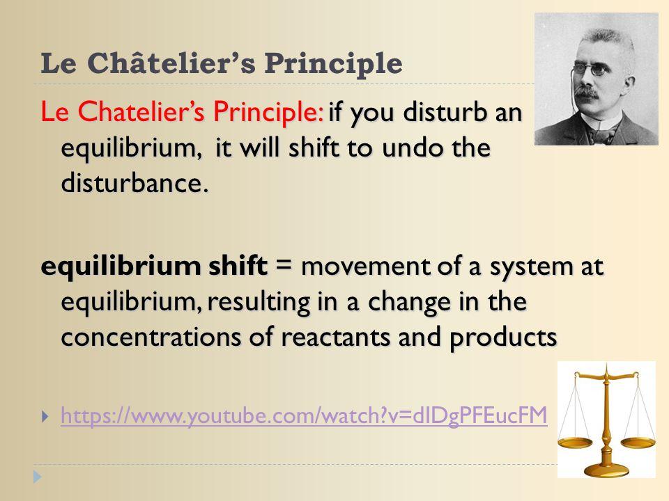 Le Châtelier's Principle Le Chatelier's Principle: if you disturb an equilibrium, it will shift to undo the disturbance. equilibrium shift = movement