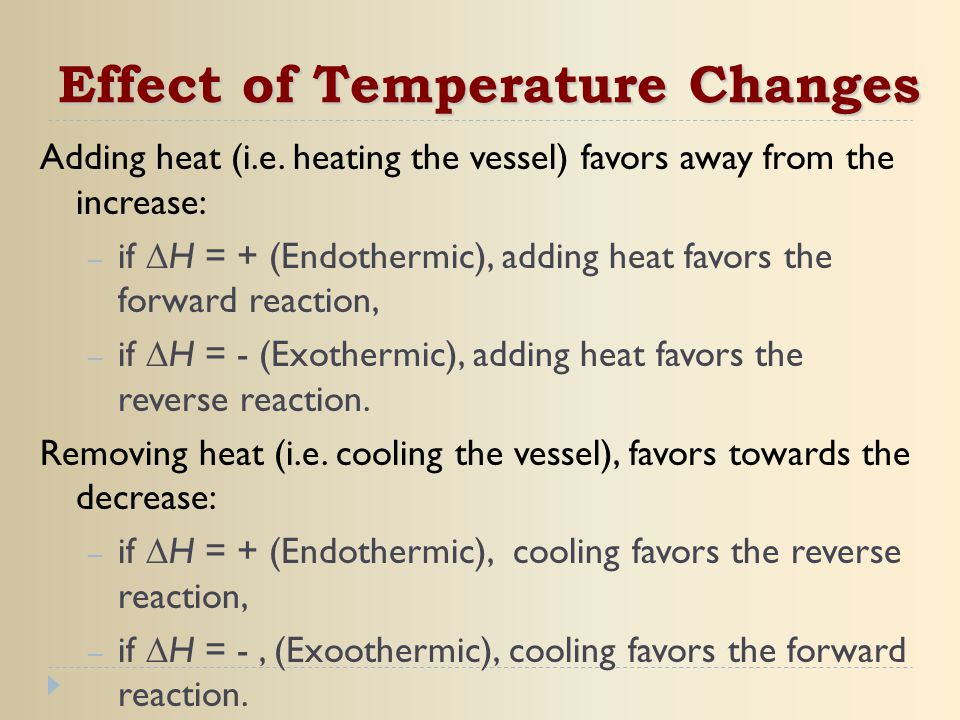 Adding heat (i.e. heating the vessel) favors away from the increase: – if  H = + (Endothermic), adding heat favors the forward reaction, – if  H = -