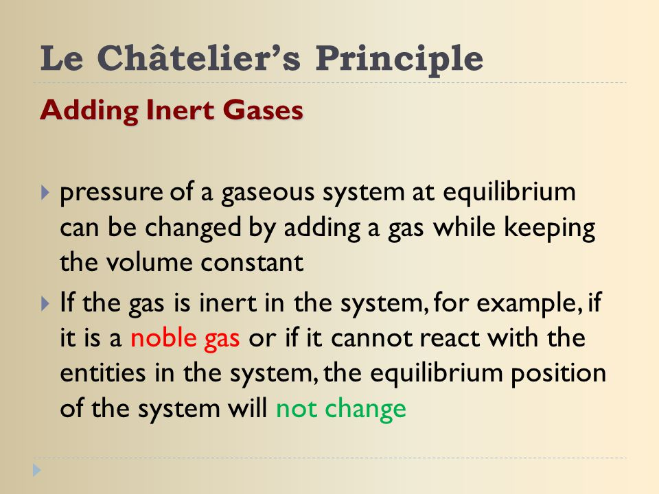 Le Châtelier's Principle Adding Inert Gases  pressure of a gaseous system at equilibrium can be changed by adding a gas while keeping the volume cons