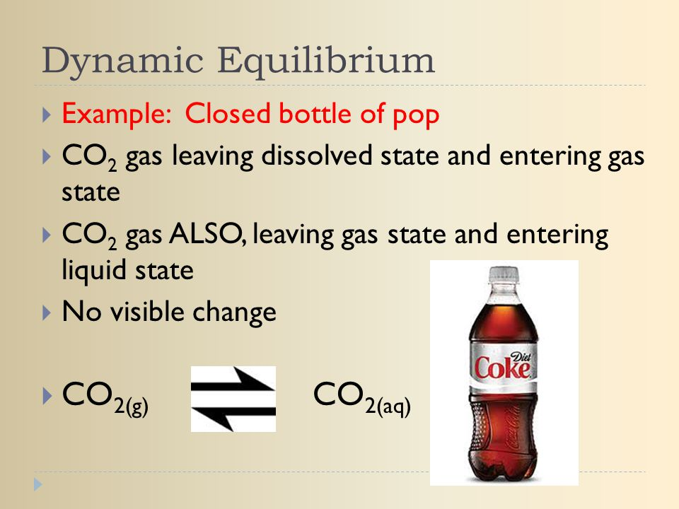 Dynamic Equilibrium  Example: Closed bottle of pop  CO 2 gas leaving dissolved state and entering gas state  CO 2 gas ALSO, leaving gas state and e