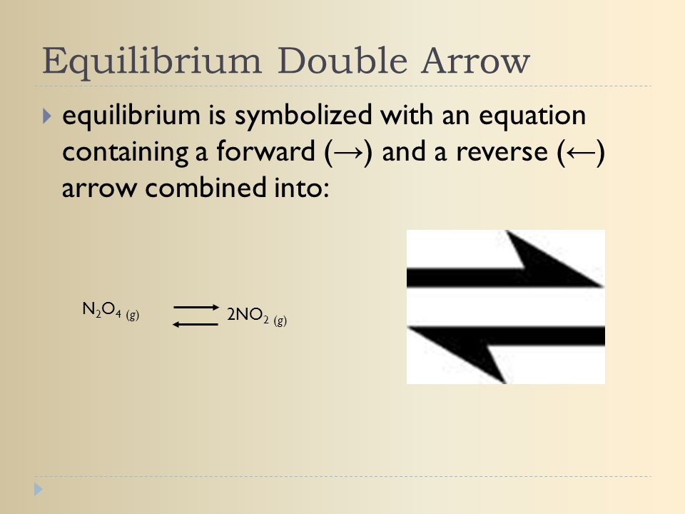 Equilibrium Double Arrow  equilibrium is symbolized with an equation containing a forward ( → ) and a reverse ( ← ) arrow combined into: N2O4 (g)N2O4