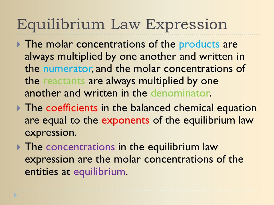 Equilibrium Law Expression  The molar concentrations of the products are always multiplied by one another and written in the numerator, and the molar