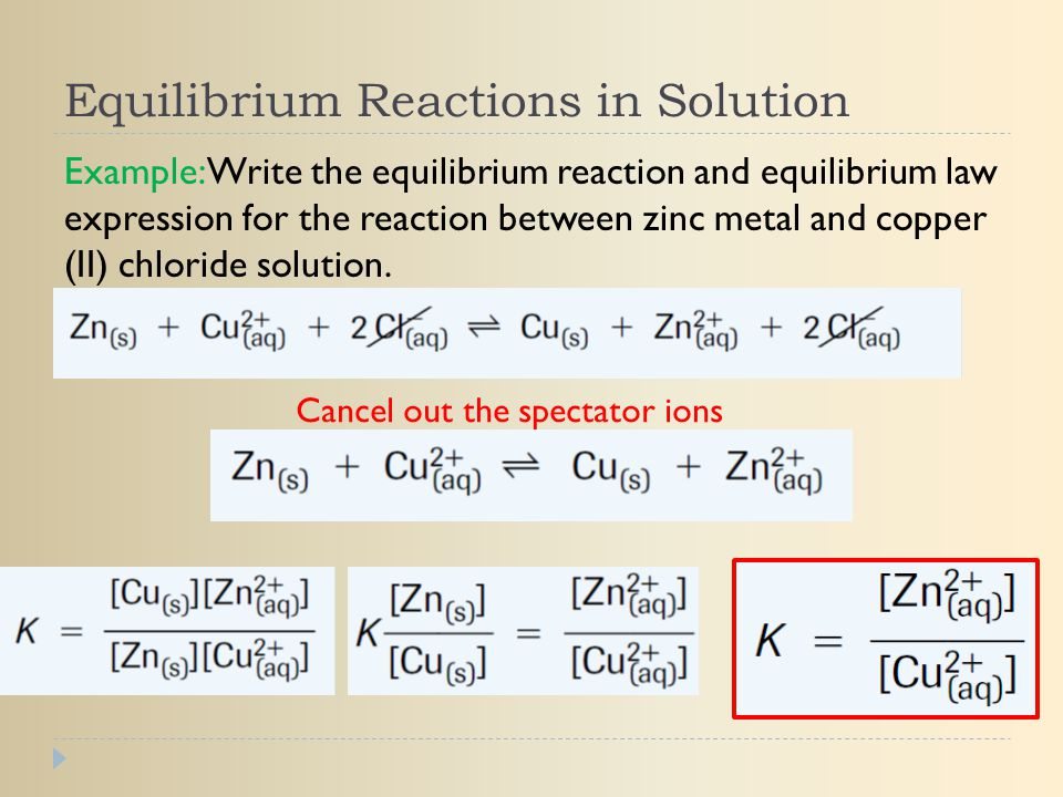 Equilibrium Reactions in Solution Example: Write the equilibrium reaction and equilibrium law expression for the reaction between zinc metal and coppe