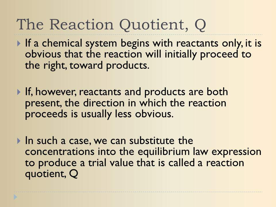 The Reaction Quotient, Q  If a chemical system begins with reactants only, it is obvious that the reaction will initially proceed to the right, towar