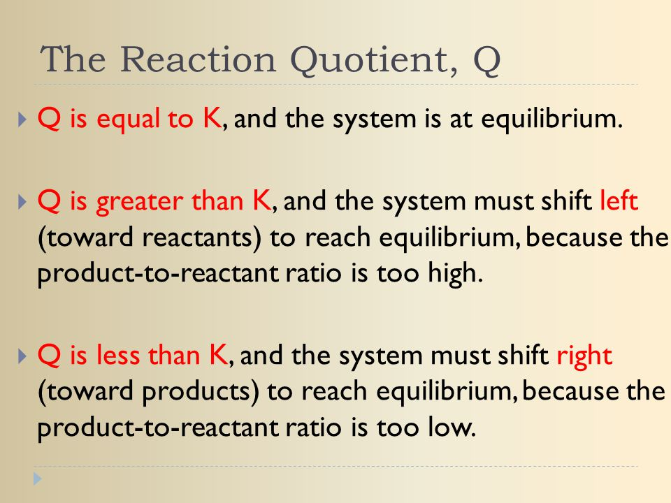 The Reaction Quotient, Q  Q is equal to K, and the system is at equilibrium.  Q is greater than K, and the system must shift left (toward reactants)