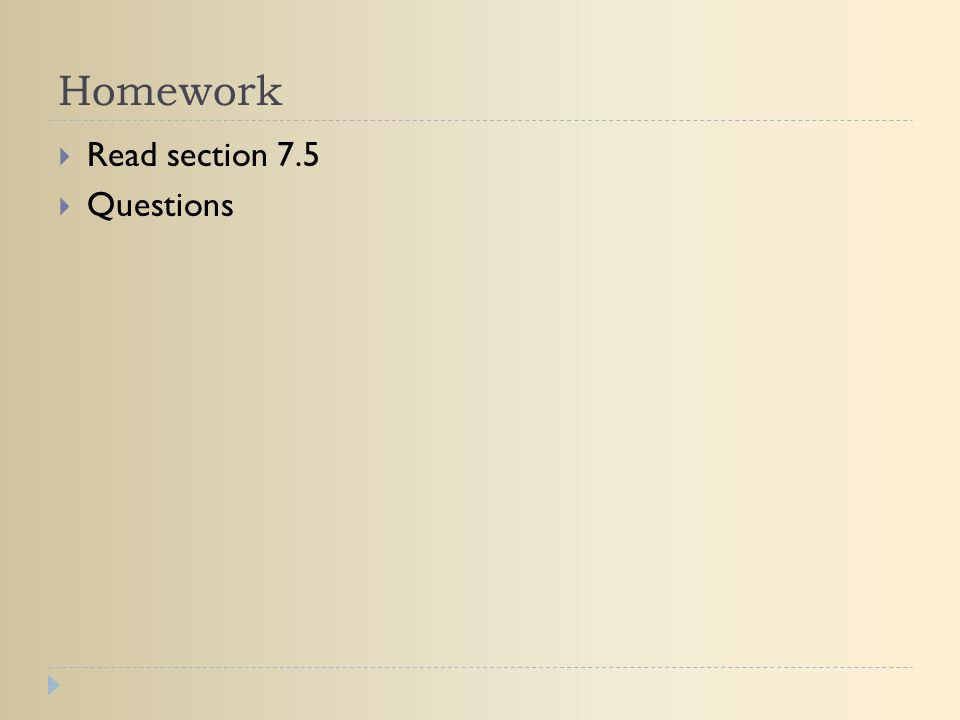 Homework  Read section 7.5  Questions
