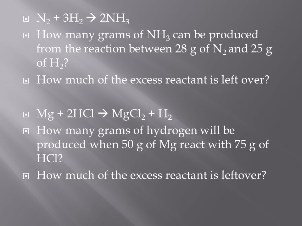  N 2 + 3H 2  2NH 3  How many grams of NH 3 can be produced from the reaction between 28 g of N 2 and 25 g of H 2 .
