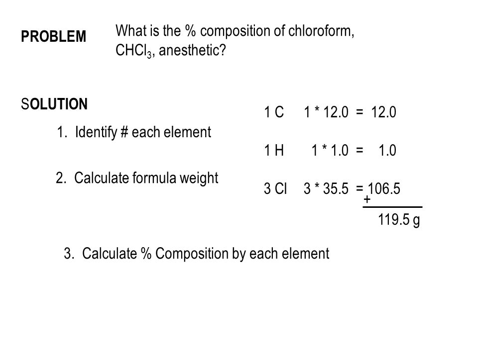 S OLUTION 1. Identify # each element 1 C 1 H 3 Cl 2. Calculate formula weight 1 * 12.0 = 12.0 1 * 1.0 = 1.0 3 * 35.5 = 106.5 + 119.5 g 3. Calculate %