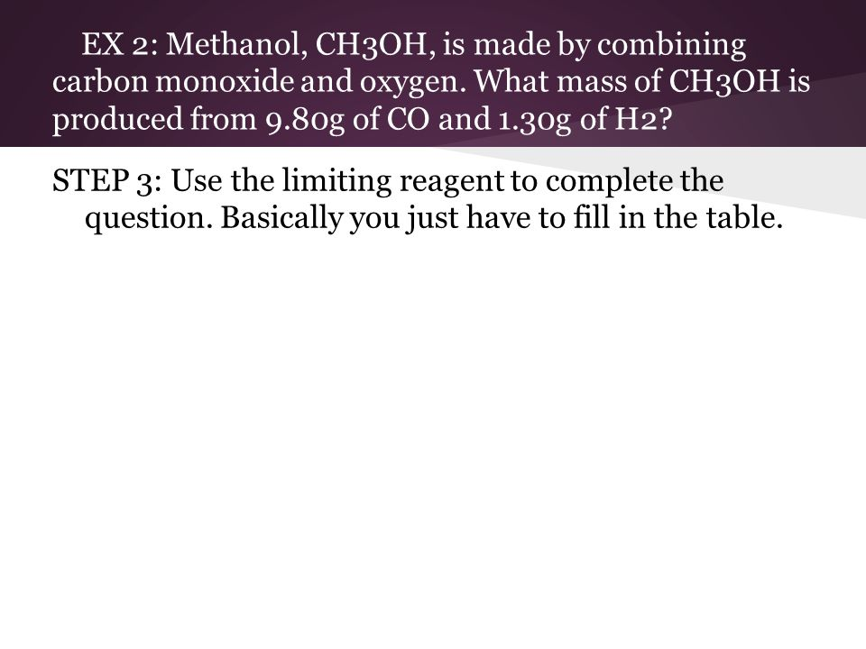 EX 2: Methanol, CH3OH, is made by combining carbon monoxide and oxygen.
