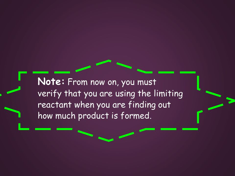 Note: From now on, you must verify that you are using the limiting reactant when you are finding out how much product is formed.
