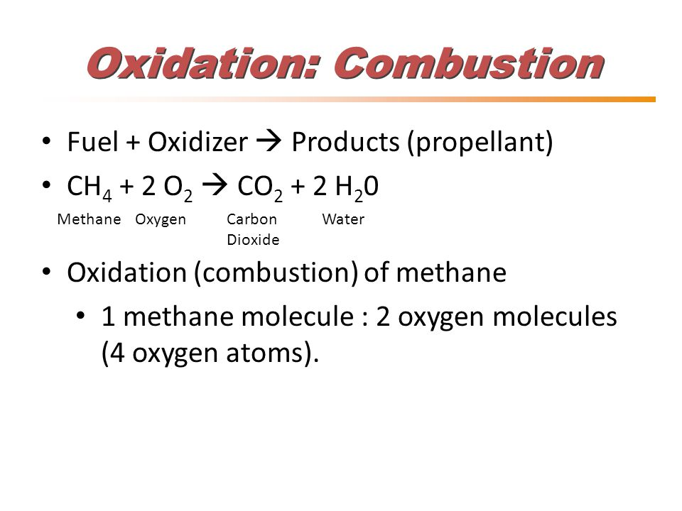 Fuel + Oxidizer  Products (propellant) CH 4 + 2 O 2  CO 2 + 2 H 2 0 Oxidation (combustion) of methane 1 methane molecule : 2 oxygen molecules (4 oxygen atoms).