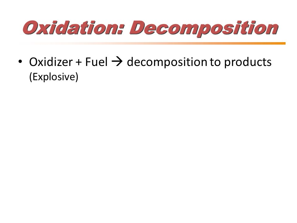 Oxidation: Decomposition Oxidizer + Fuel  decomposition to products (Explosive)