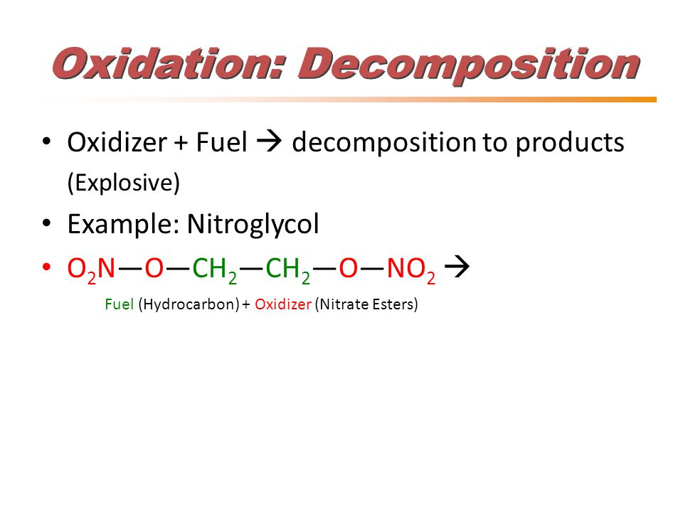 Oxidation: Decomposition Oxidizer + Fuel  decomposition to products (Explosive) Example: Nitroglycol O 2 N—O—CH 2 —CH 2 —O—NO 2  Fuel (Hydrocarbon) + Oxidizer (Nitrate Esters)