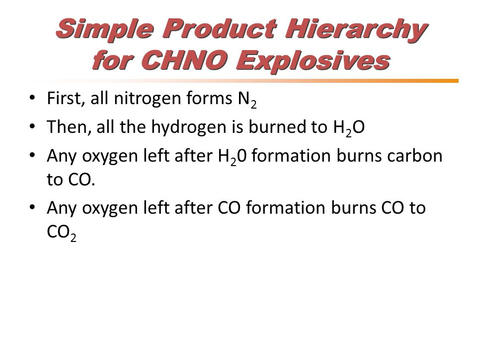 Simple Product Hierarchy for CHNO Explosives First, all nitrogen forms N 2 Then, all the hydrogen is burned to H 2 O Any oxygen left after H 2 0 formation burns carbon to CO.
