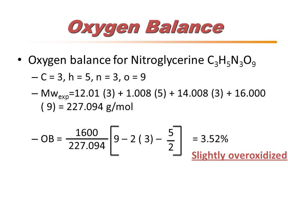Oxygen Balance Oxygen balance for Nitroglycerine C 3 H 5 N 3 O 9 – C = 3, h = 5, n = 3, o = 9 – Mw exp =12.01 (3) + 1.008 (5) + 14.008 (3) + 16.000 (