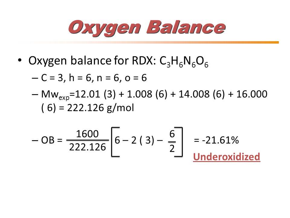 Oxygen Balance Oxygen balance for RDX: C 3 H 6 N 6 O 6 – C = 3, h = 6, n = 6, o = 6 – Mw exp =12.01 (3) + 1.008 (6) + 14.008 (6) + 16.000 ( 6) = 222.1