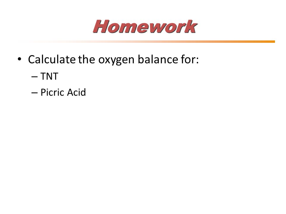 Homework Calculate the oxygen balance for: – TNT – Picric Acid