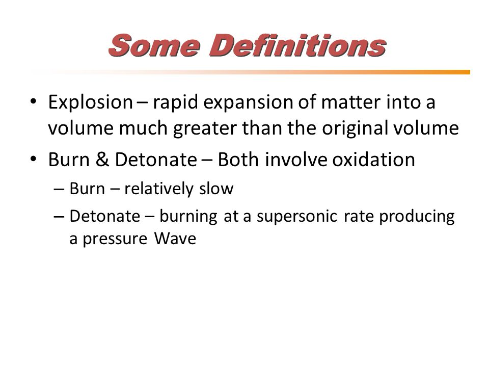 Some Definitions Explosion – rapid expansion of matter into a volume much greater than the original volume Burn & Detonate – Both involve oxidation – Burn – relatively slow – Detonate – burning at a supersonic rate producing a pressure Wave