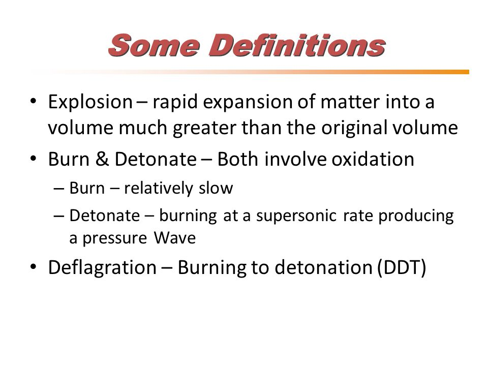 Some Definitions Explosion – rapid expansion of matter into a volume much greater than the original volume Burn & Detonate – Both involve oxidation – Burn – relatively slow – Detonate – burning at a supersonic rate producing a pressure Wave Deflagration – Burning to detonation (DDT)