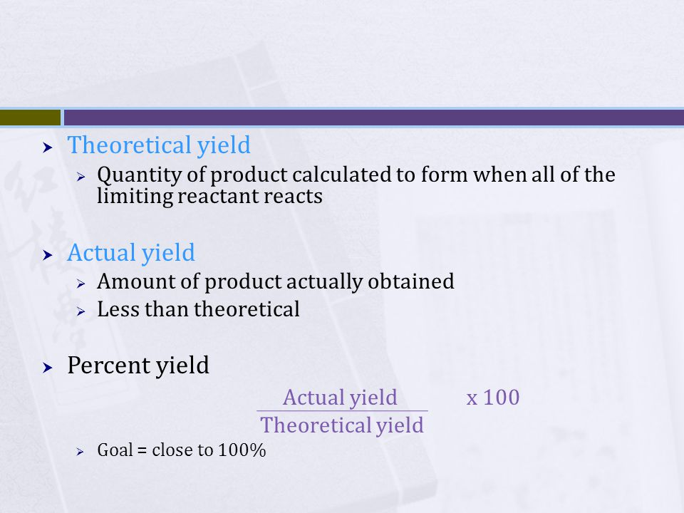  Theoretical yield  Quantity of product calculated to form when all of the limiting reactant reacts  Actual yield  Amount of product actually obtained  Less than theoretical  Percent yield Actual yield x 100 Theoretical yield  Goal = close to 100%