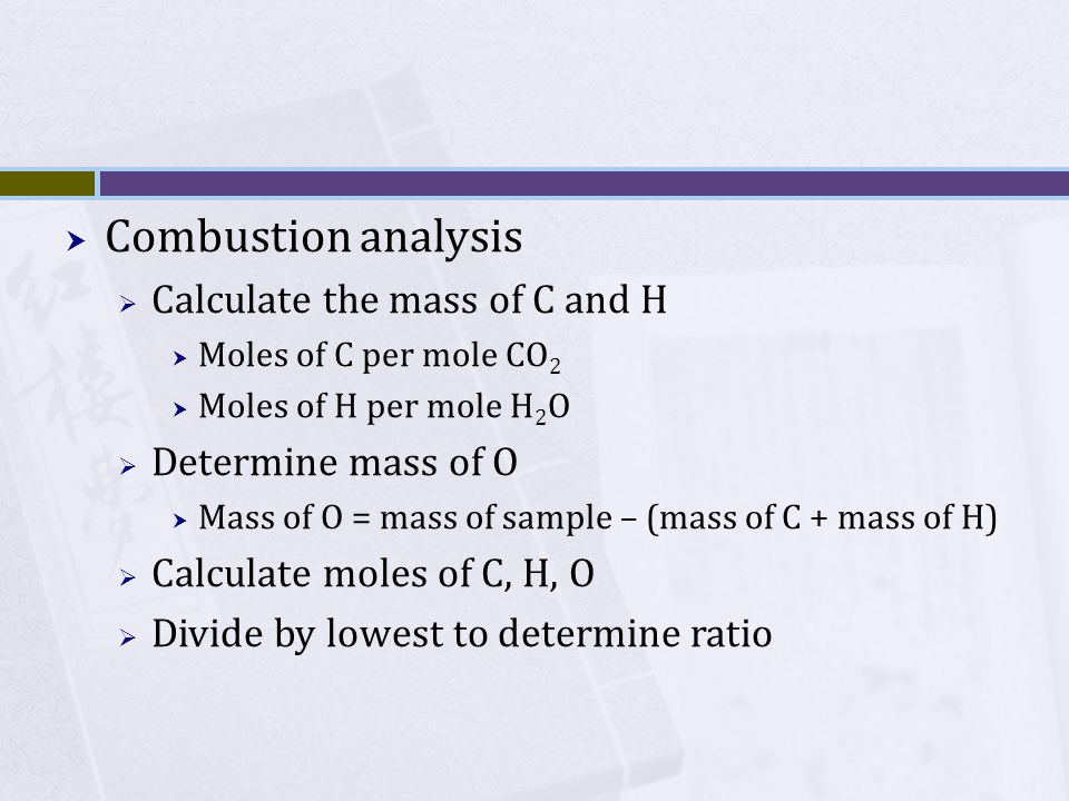  Combustion analysis  Calculate the mass of C and H  Moles of C per mole CO 2  Moles of H per mole H 2 O  Determine mass of O  Mass of O = mass of sample – (mass of C + mass of H)  Calculate moles of C, H, O  Divide by lowest to determine ratio