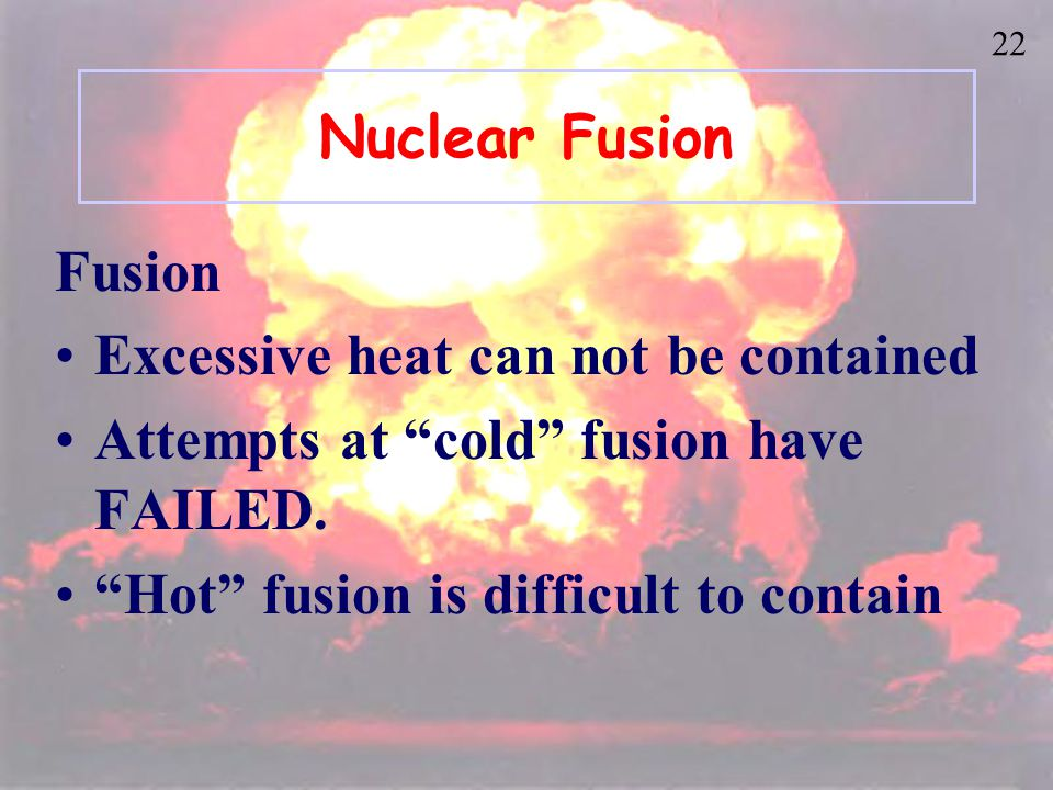 21 Nuclear Fusion Fusion small nuclei combine 2 H + 3 H 4 He + 1 n + 1 1 2 0 Occurs in the sun and other stars Energy