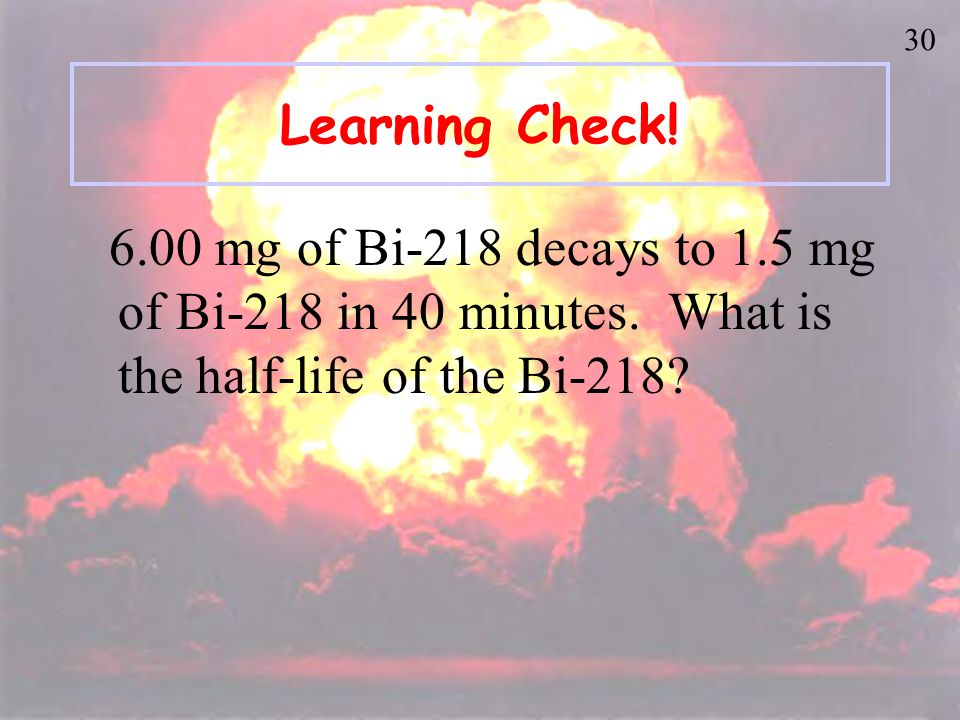 29 Learning Check. An isotope of Cs-137 has a half-life of 30 years.
