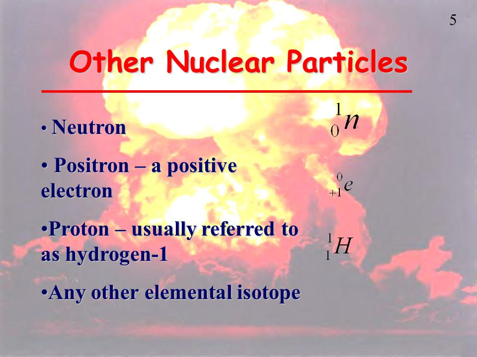 5 Other Nuclear Particles Neutron Neutron Positron – a positive electron Positron – a positive electron Proton – usually referred to as hydrogen-1Proton – usually referred to as hydrogen-1 Any other elemental isotopeAny other elemental isotope