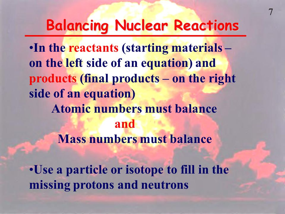 7 Balancing Nuclear Reactions In the reactants (starting materials – on the left side of an equation) and products (final products – on the right side of an equation) Atomic numbers must balance and Mass numbers must balance Use a particle or isotope to fill in the missing protons and neutrons