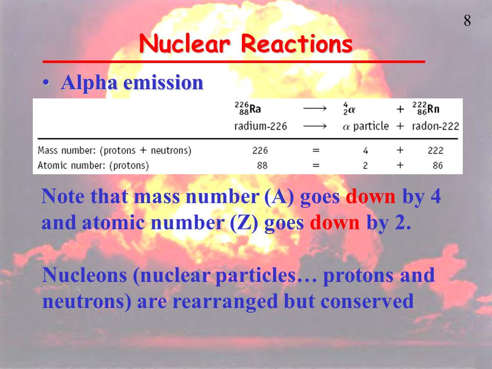 8 Nuclear Reactions Alpha emissionAlpha emission Note that mass number (A) goes down by 4 and atomic number (Z) goes down by 2.