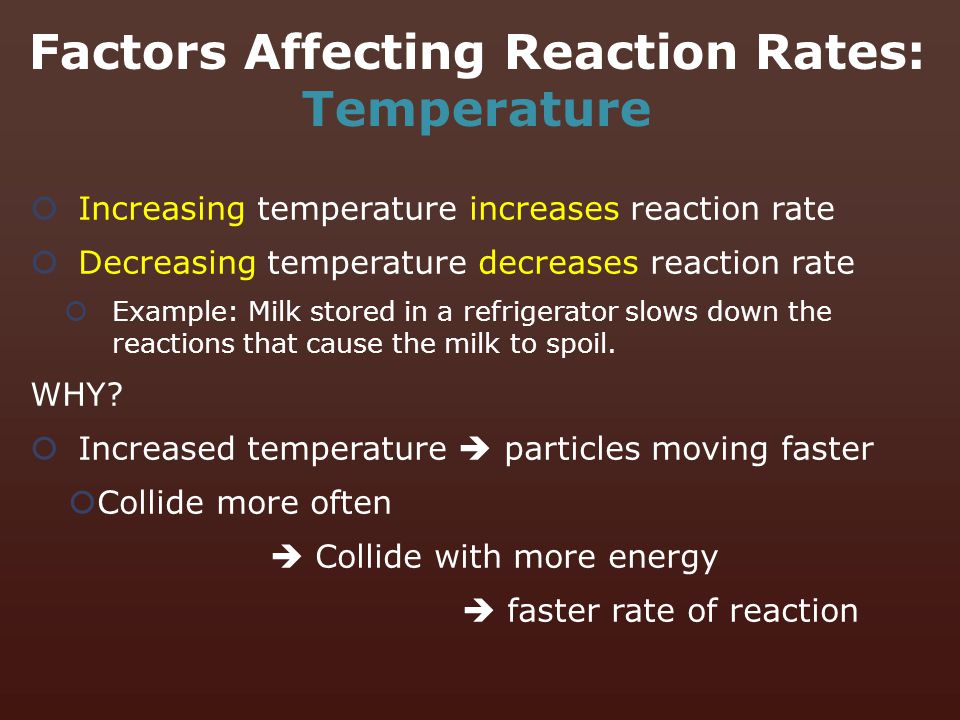  Increasing temperature increases reaction rate  Decreasing temperature decreases reaction rate  Example: Milk stored in a refrigerator slows down
