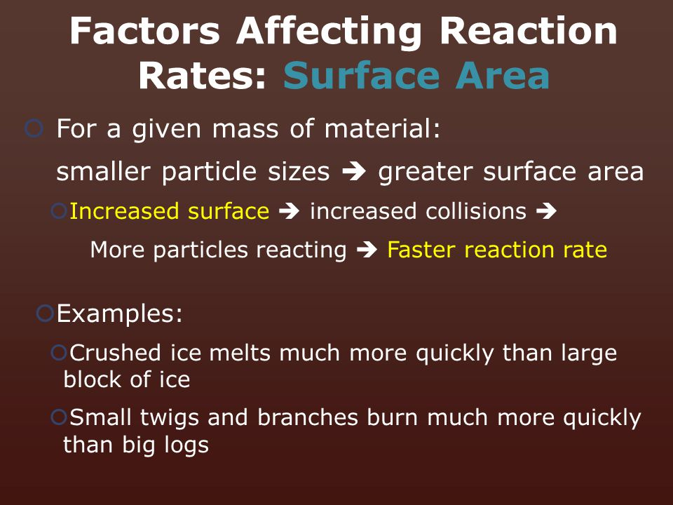  For a given mass of material: smaller particle sizes  greater surface area  Increased surface  increased collisions  More particles reacting  F