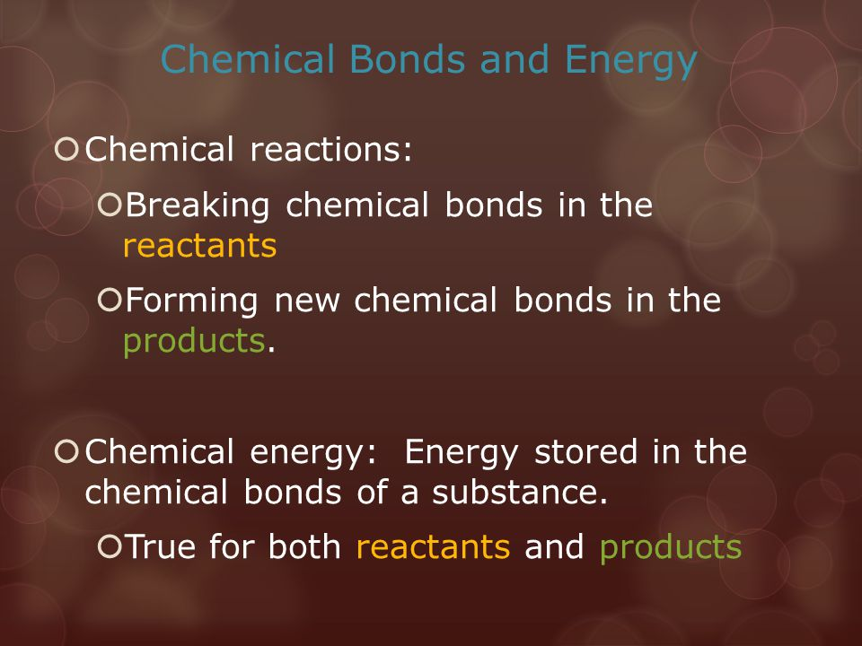 Chemical Bonds and Energy  Chemical reactions:  Breaking chemical bonds in the reactants  Forming new chemical bonds in the products.  Chemical en