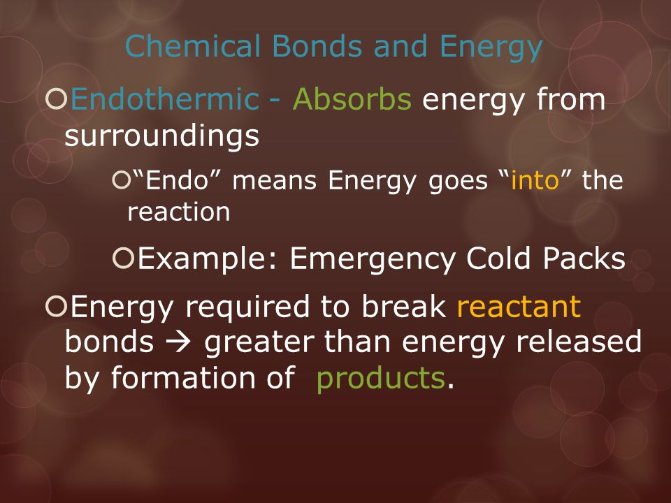 "Chemical Bonds and Energy  Endothermic - Absorbs energy from surroundings  ""Endo"" means Energy goes ""into"" the reaction  Example: Emergency Cold Pa"