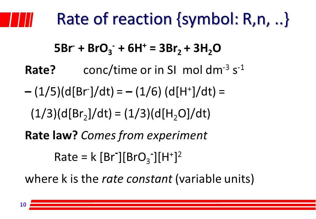 10 5Br - + BrO 3 - + 6H + = 3Br 2 + 3H 2 O Rate?conc/time or in SI mol dm -3 s -1 – (1/5)(d[Br - ]/dt) = – (1/6) (d[H + ]/dt) = (1/3)(d[Br 2 ]/dt) = (
