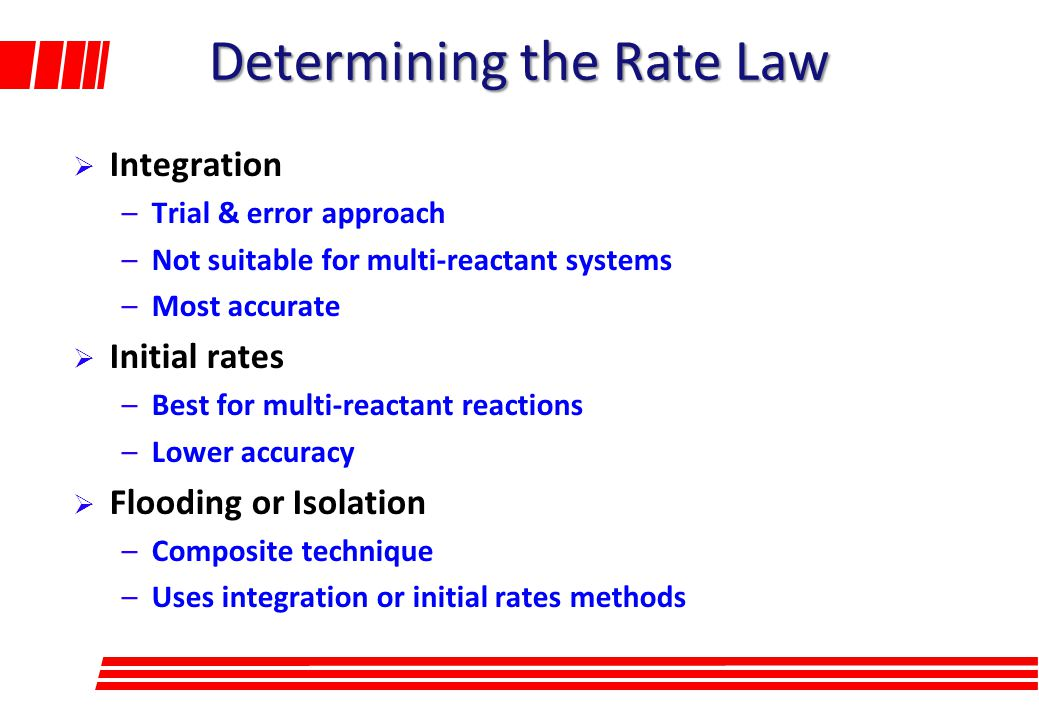 Determining the Rate Law  Integration –Trial & error approach –Not suitable for multi-reactant systems –Most accurate  Initial rates –Best for multi-reactant reactions –Lower accuracy  Flooding or Isolation –Composite technique –Uses integration or initial rates methods