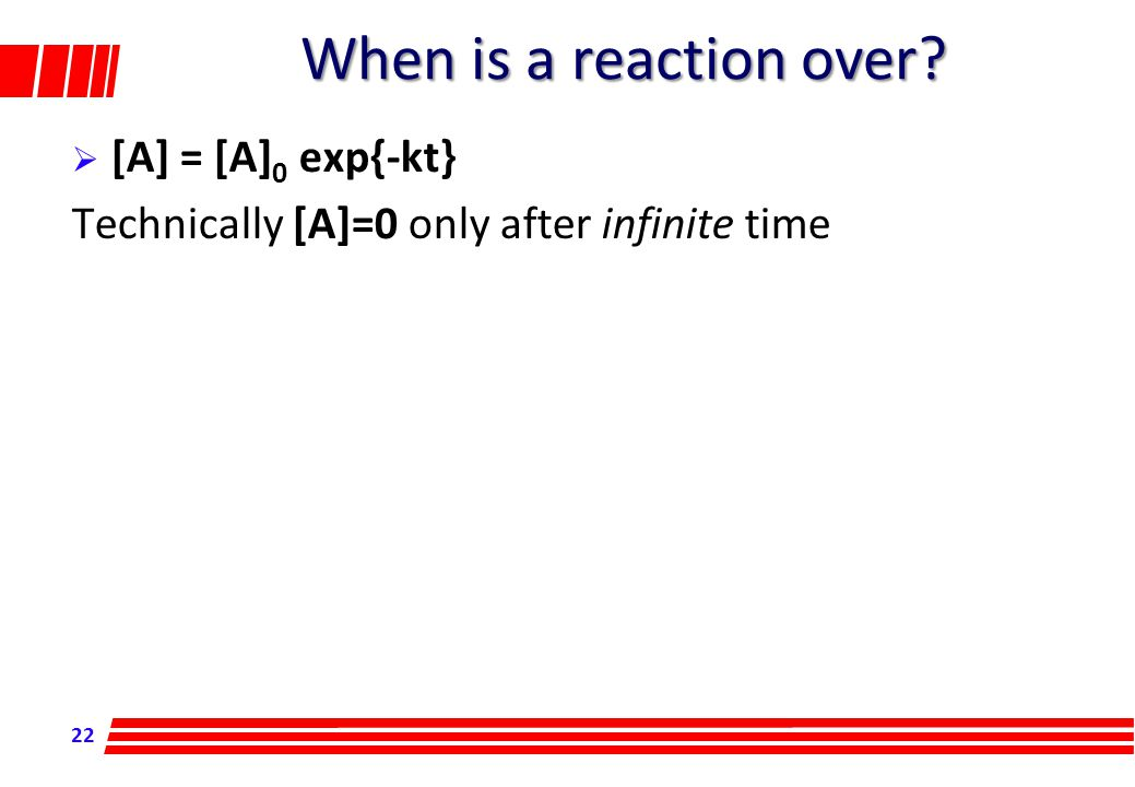 22 When is a reaction over  [A] = [A] 0 exp{-kt} Technically [A]=0 only after infinite time