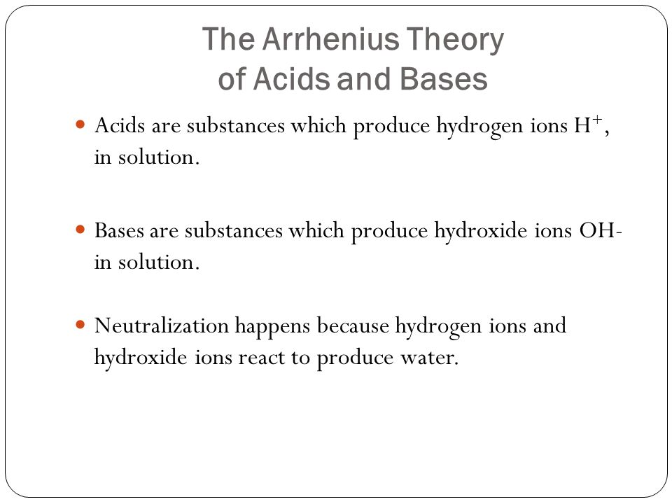 The Arrhenius Theory of Acids and Bases Acids are substances which produce hydrogen ions H +, in solution.