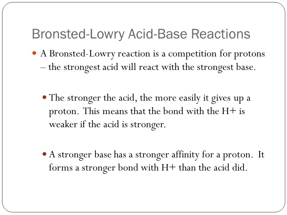 Bronsted-Lowry Acid-Base Reactions A Bronsted-Lowry reaction is a competition for protons – the strongest acid will react with the strongest base.